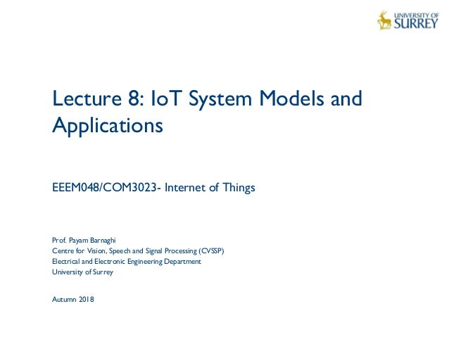 1 Lecture 8: IoT System Models and Applications EEEM048/COM3023- Internet of Things Prof. Payam Barnaghi Centre for Vision...