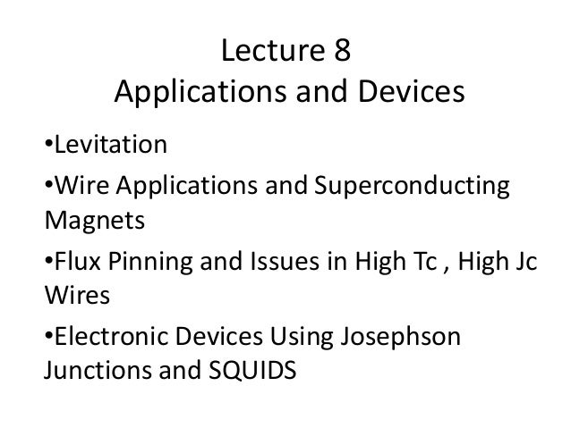 Lecture 8 Applications and Devices •Levitation •Wire Applications and Superconducting Magnets •Flux Pinning and Issues in ...
