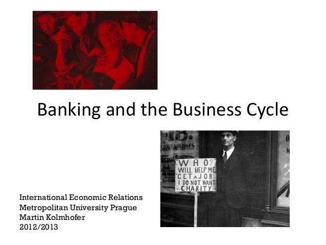 Banking and the Business CycleInternational Economic RelationsMetropolitan University PragueMartin Kolmhofer2012/2013