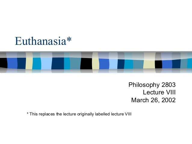 Euthanasia*  Philosophy 2803 Lecture VIII March 26, 2002 * This replaces the lecture originally labelled lecture VIII