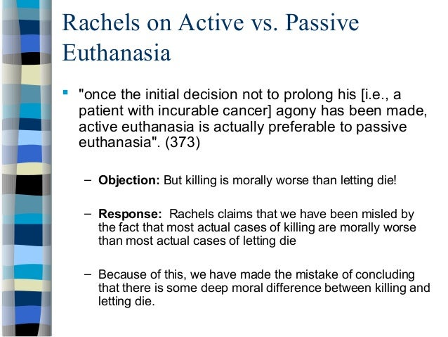 there is no moral difference between active and passive euthanasia Active and passive euthanasia james rachels abstract the traditional distinction between active and passive euthanasia requires critical analysis the conventional doctrine is that there is such an important moral difference between the two that, although the latter is sometimes permissible, the.