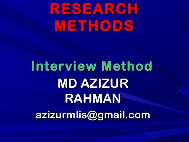 RESEARCHRESEARCH METHODSMETHODS MD AZIZURMD AZIZUR RAHMANRAHMAN azizurmlis@gmail.comazizurmlis@gmail.com Interview MethodI...