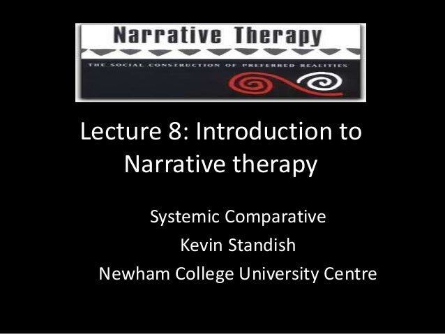 Lecture 8: Introduction to Narrative therapy Systemic Comparative Kevin Standish Newham College University Centre