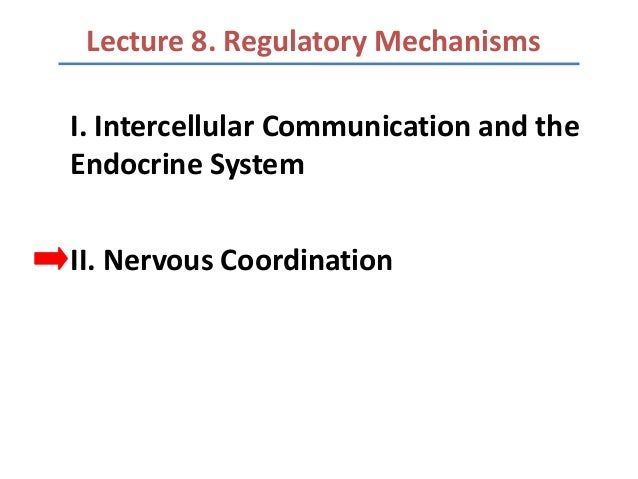 Lecture 8. Regulatory MechanismsI. Intercellular Communication and theEndocrine SystemII. Nervous Coordination