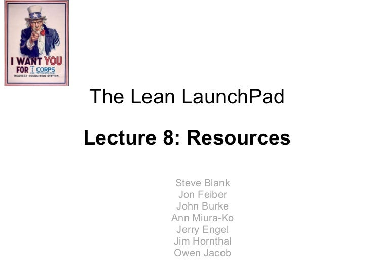 Steve Blank Jon Feiber John Burke Ann Miura-Ko Jerry Engel Jim Hornthal Owen Jacob The Lean LaunchPad Lecture 8: Resources