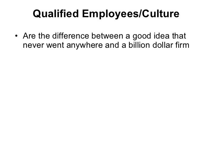 Qualified Employees/Culture <ul><li>Are the difference between a good idea that never went anywhere and a billion dollar f...