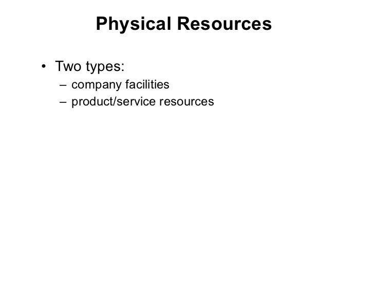 Physical Resources <ul><li>Two types:  </li></ul><ul><ul><li>company facilities  </li></ul></ul><ul><ul><li>product/servic...