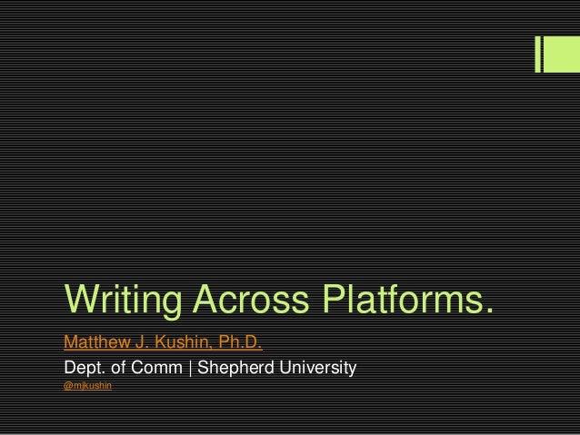 Writing Across Platforms.Matthew J. Kushin, Ph.D.Dept. of Comm | Shepherd University@mjkushin