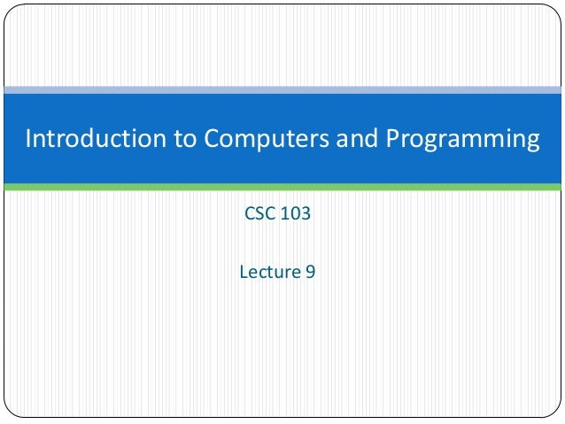 CSC 103 Lecture 9 Introduction to Computers and Programming
