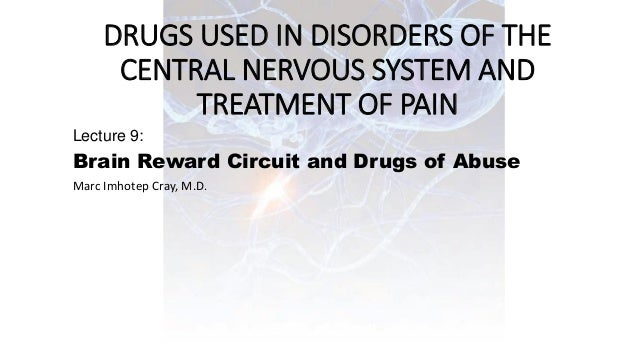DRUGS USED IN DISORDERS OF THE CENTRAL NERVOUS SYSTEM AND TREATMENT OF PAIN Lecture 9: Brain Reward Circuit and Drugs of A...