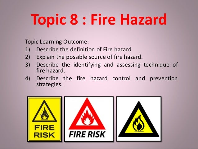 Topic 8 : Fire Hazard Topic Learning Outcome: 1) Describe the definition of Fire hazard 2) Explain the possible source of ...