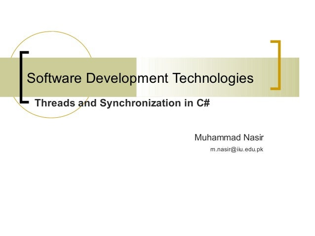 Software Development Technologies Threads and Synchronization in C# Muhammad Nasir m.nasir@iiu.edu.pk