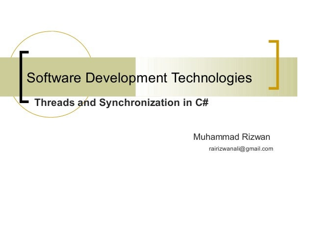 Software Development Technologies Threads and Synchronization in C# Muhammad Rizwan rairizwanali@gmail.com