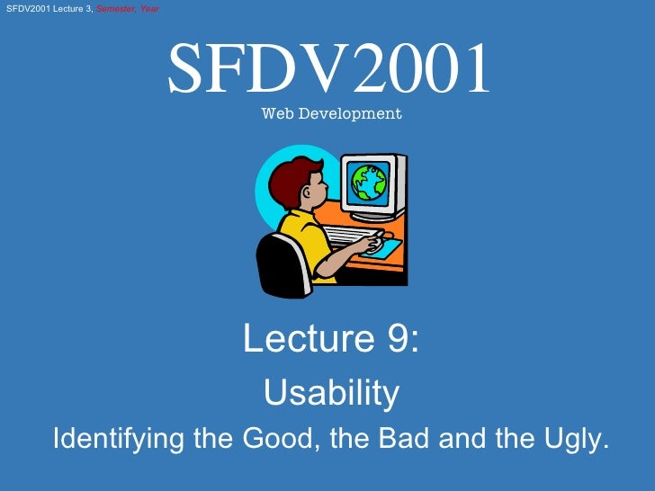 Lecture 9: Usability Identifying the Good, the Bad and the Ugly. SFDV2001 Web Development