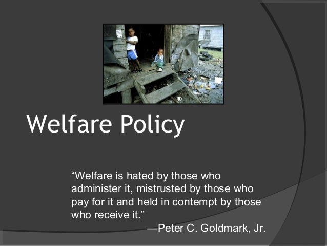 """Welfare Policy """"Welfare is hated by those who administer it, mistrusted by those who pay for it and held in contempt by th..."""