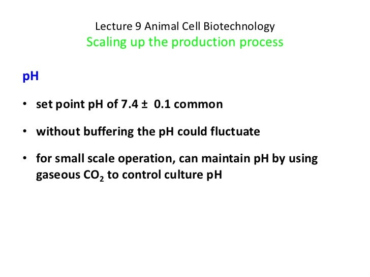 Lecture 9 Animal Cell Biotechnology           Scaling up the production processpH• set point pH of 7.4 ± 0.1 common• witho...