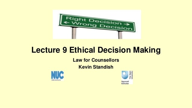 Lecture 9 Ethical Decision Making  Law for Counsellors  Kevin Standish