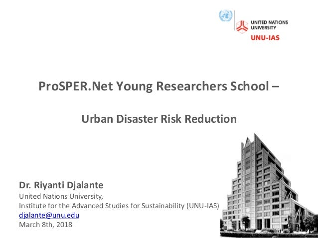 ProSPER.Net Young Researchers School – Urban Disaster Risk Reduction Dr. Riyanti Djalante United Nations University, Insti...