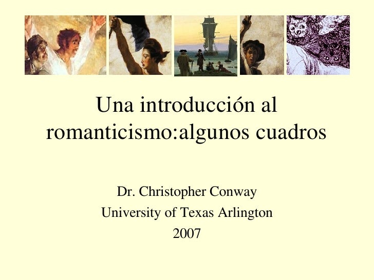 Una introducción al romanticismo:algunos cuadros Dr. Christopher Conway University of Texas Arlington 2007