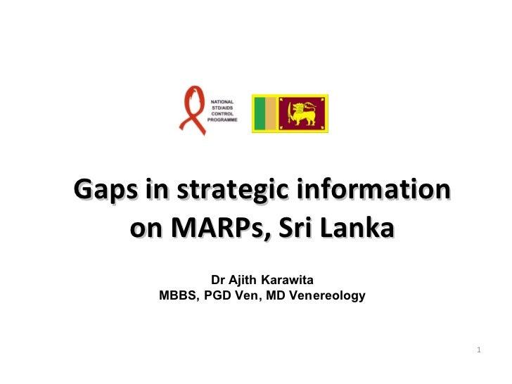 Gaps in strategic information on MARPs, Sri Lanka Dr Ajith Karawita MBBS, PGD Ven, MD Venereology