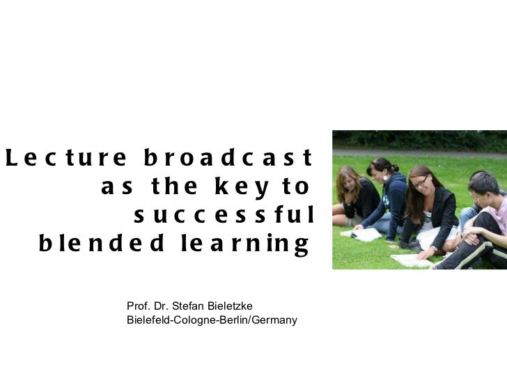 Lecture broadcast as the key to successful blended learning Prof. Dr. Stefan Bieletzke Bielefeld-Cologne-Berlin/Germany