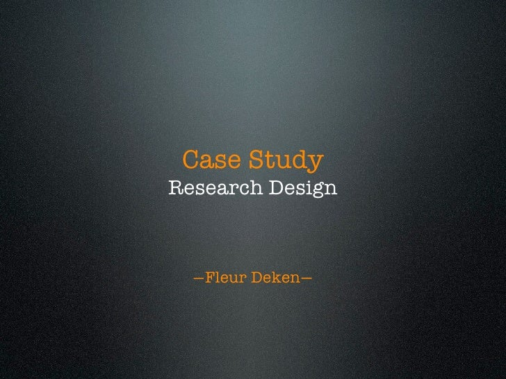 Case Study Research Design      —Fleur Deken—