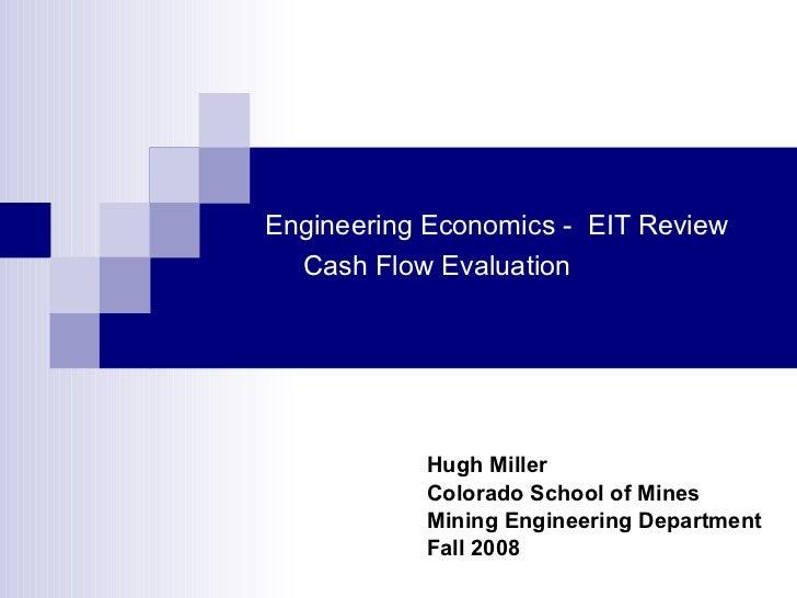 Engineering Economics -  EIT Review   Cash Flow Evaluation Hugh Miller Colorado School of Mines Mining Engineering Departm...
