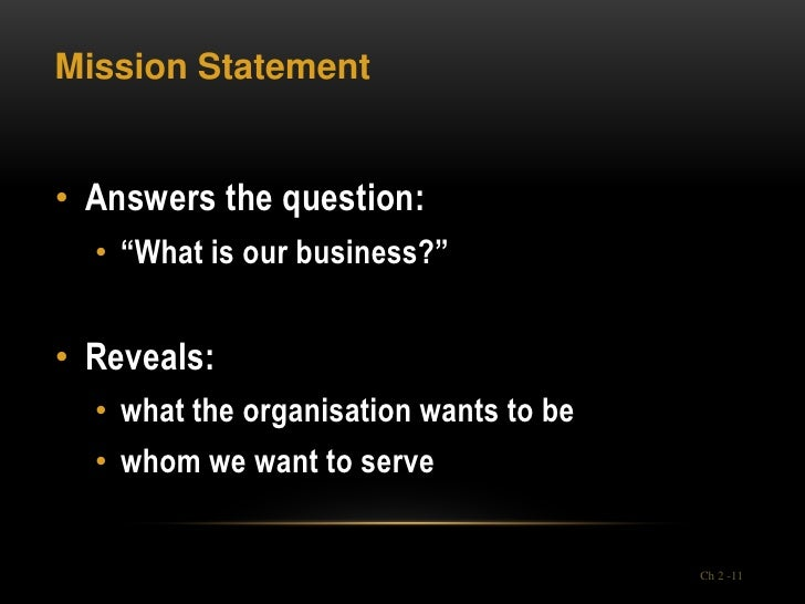 """Mission Statement• Answers the question:  • """"What is our business?""""• Reveals:  • what the organisation wants to be  • whom..."""