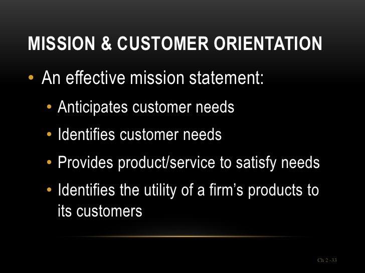 MISSION & CUSTOMER ORIENTATION• An effective mission statement:  • Anticipates customer needs  • Identifies customer needs...