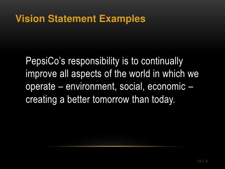 Vision Statement Examples PepsiCo's responsibility is to continually improve all aspects of the world in which we operate ...