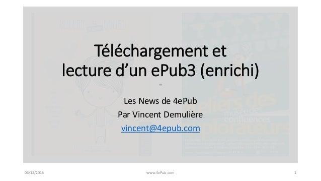 06/12/2016 www.4ePub.com 1 Téléchargement et lecture d'un ePub3 (enrichi) Les News de 4ePub Par Vincent Demulière vincent@...