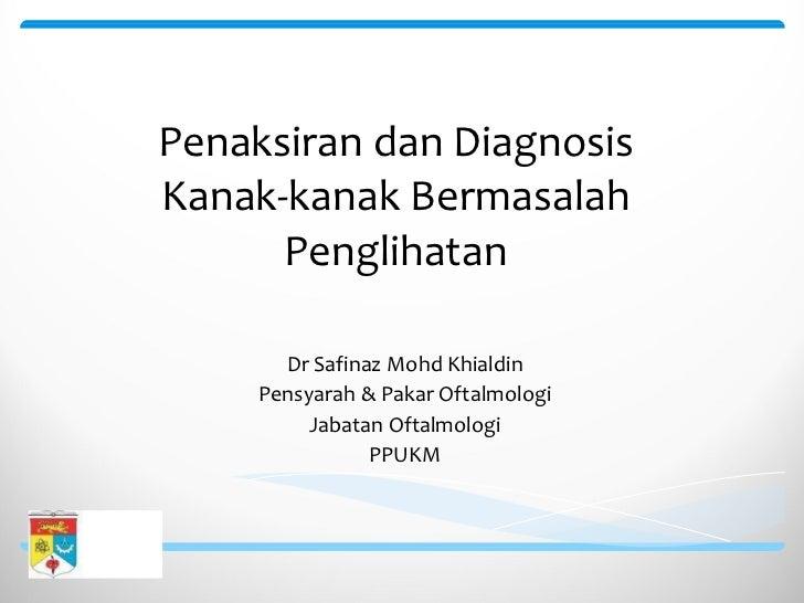 Penaksiran dan Diagnosis Kanak-kanak Bermasalah Penglihatan Dr Safinaz Mohd Khialdin Pensyarah & Pakar Oftalmologi Jabatan...