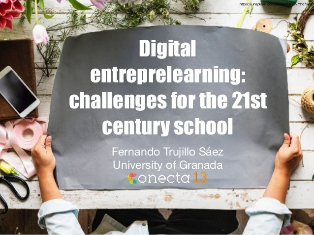 Digital entreprelearning: challenges for the 21st century school Fernando Trujillo Sáez  University of Granada https://uns...