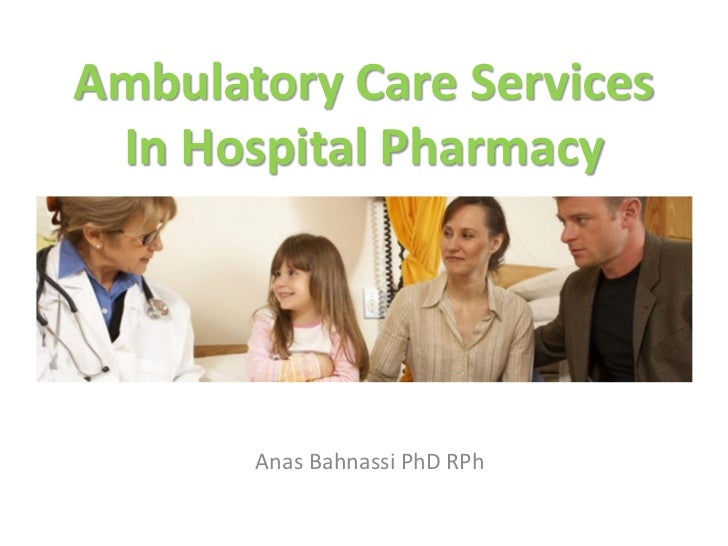 Ambulatory Care Services In Hospital Pharmacy       Anas Bahnassi PhD RPh