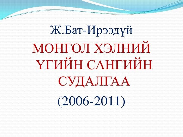 Ж.Бат-ИрээдүйМОНГОЛ ХЭЛНИЙҮГИЙН САНГИЙН  СУДАЛГАА  (2006-2011)