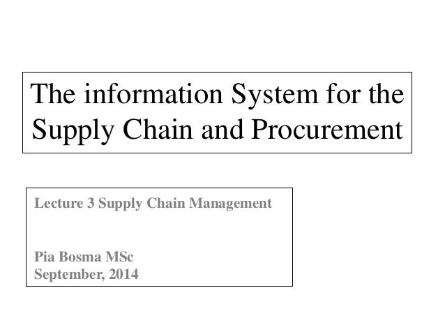 The information System for the  Supply Chain and Procurement  Lecture 3 Supply Chain Management  Pia Bosma MSc  September,...