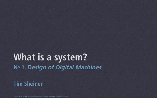 What is a system?№ 1, Design of Digital MachinesTim Sheiner0.5beta 2013 This work by Tim Sheiner is licensed under a Creat...