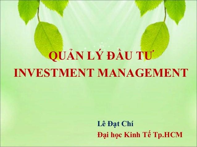 QUẢN LÝ ĐẦU TƯINVESTMENT MANAGEMENT          Lê Đạt Chí          Đại học Kinh Tế Tp.HCM