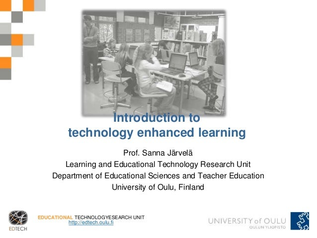 EDUCATIONAL TECHNOLOGYESEARCH UNIT http://edtech.oulu.fi Introduction to technology enhanced learning Prof. Sanna Järvelä ...