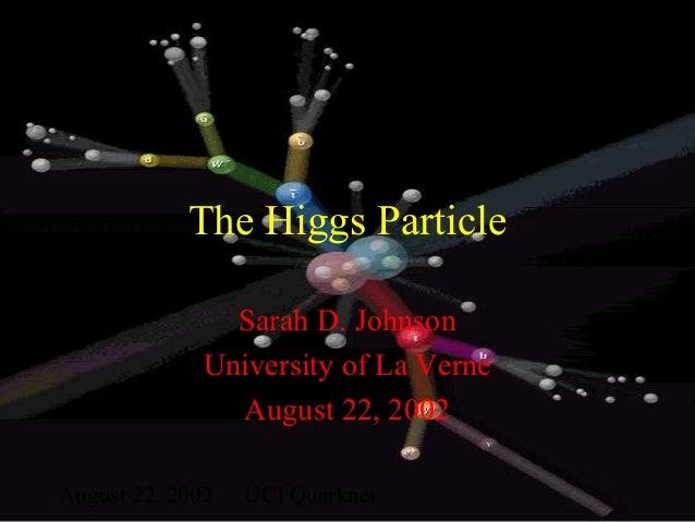 August 22, 2002 UCI Quarknet The Higgs Particle Sarah D. Johnson University of La Verne August 22, 2002