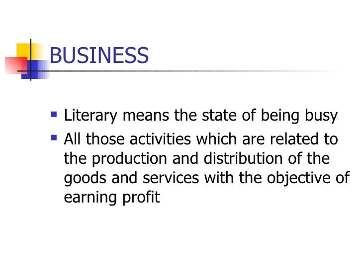 BUSINESS <ul><li>Literary means the state of being busy </li></ul><ul><li>All those activities which are related to the pr...