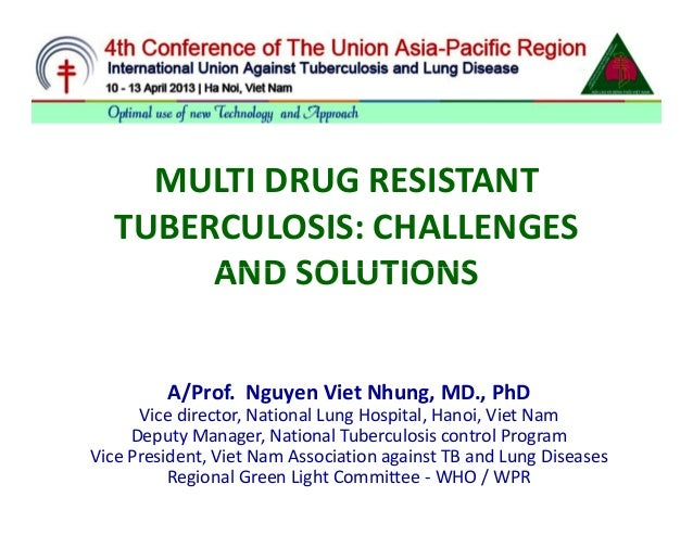 MULTI DRUG RESISTANT  TUBERCULOSIS: CHALLENGES       AND SOLUTIONS         A/Prof. Nguyen Viet Nhung, MD., PhD      Vice d...