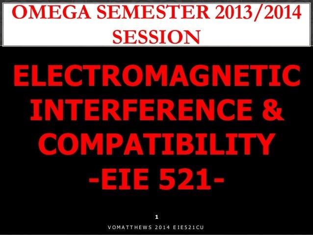 OMEGA SEMESTER 2013/2014 SESSION 1 V O M A T T H E W S 2 0 1 4 E I E 5 2 1 C U ELECTROMAGNETIC INTERFERENCE & COMPATIBILIT...