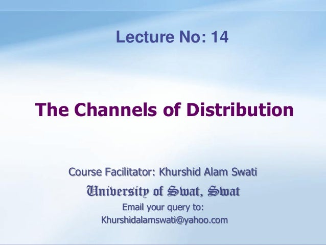 The Channels of Distribution Course Facilitator: Khurshid Alam Swati University of Swat, Swat Email your query to: Khurshi...
