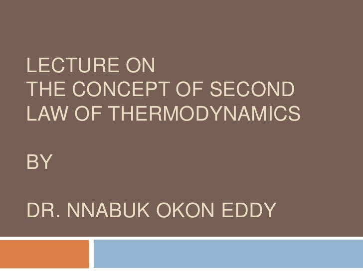 LECTURE ONTHE CONCEPT OF SECOND LAW OF THERMODYNAMICSBYDR. NNABUK OKON EDDY<br />