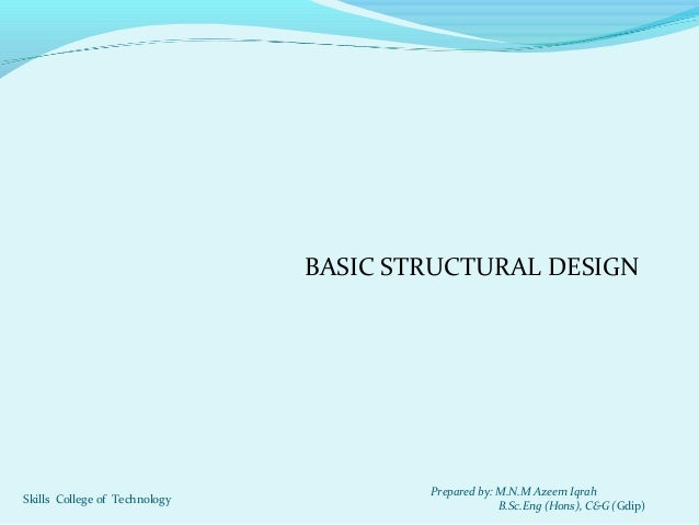 BASIC STRUCTURAL DESIGN Prepared by: M.N.M Azeem Iqrah B.Sc.Eng (Hons), C&G (Gdip) Skills College of Technology