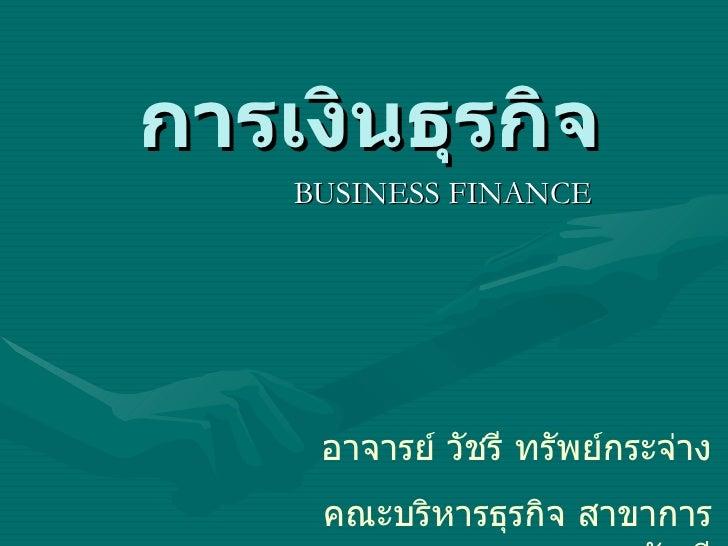 การเงินธุรกิจ    BUSINESS FINANCE     อาจารย์ วัชรี ทรัพย์กระจ่าง     คณะบริหารธุรกิจ สาขาการ