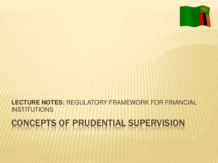 LECTURE NOTES: REGULATORY FRAMEWORK FOR FINANCIALINSTITUTIONSCONCEPTS OF PRUDENTIAL SUPERVISION