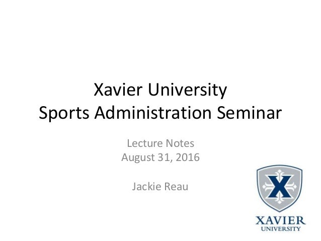 Xavier University Sports Administration Seminar Lecture Notes August 31, 2016 Jackie Reau