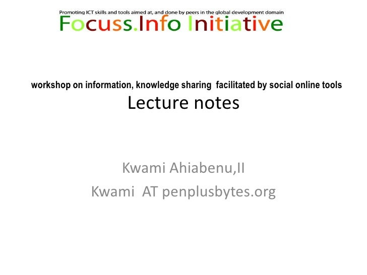 Lecture notes  <br />Kwami Ahiabenu,II<br />Kwami  AT penplusbytes.org <br />workshop on information, knowledge sharing  f...
